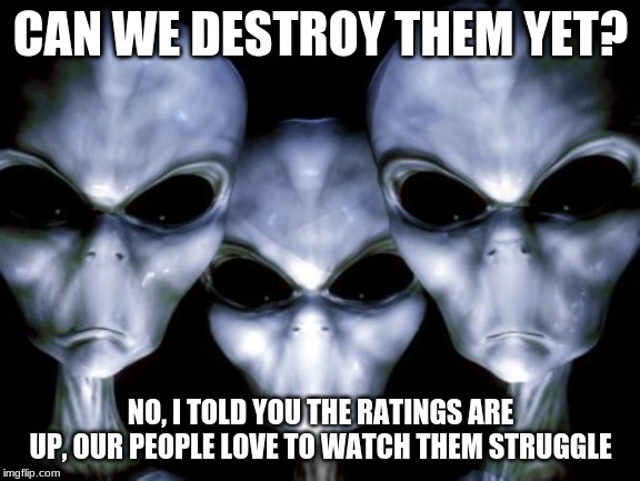 We are just reality TV for perverted aliens |  CAN WE DESTROY THEM YET? NO, I TOLD YOU THE RATINGS ARE UP, OUR PEOPLE LOVE TO WATCH THEM STRUGGLE | image tagged in angry aliens,reality tv,ancient aliens,perverted aliens spy on you,hide in your closets,warn everyone you know | made w/ Imgflip meme maker