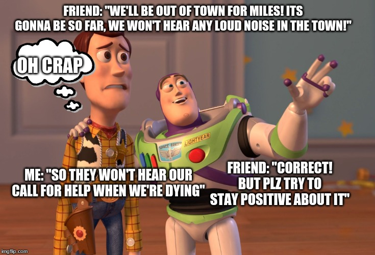 "X, X Everywhere Meme | FRIEND: ""WE'LL BE OUT OF TOWN FOR MILES! ITS GONNA BE SO FAR, WE WON'T HEAR ANY LOUD NOISE IN THE TOWN!"" ME: ""SO THEY WON'T HEAR OUR CALL FO 