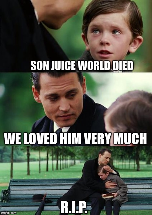 Finding Neverland Meme | SON JUICE WORLD DIED WE LOVED HIM VERY MUCH R.I.P. | image tagged in memes,finding neverland | made w/ Imgflip meme maker