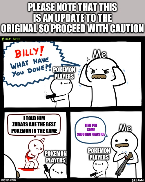 Billy, What Have You Done |  PLEASE NOTE THAT THIS IS AN UPDATE TO THE ORIGINAL SO PROCEED WITH CAUTION; Me; POKEMON PLAYERS; I TOLD HIM ZUBATS ARE THE BEST POKEMON IN THE GAME; TIME FOR SOME SHOOTING PRACTICE; Me; POKEMON PLAYERS; POKEMON PLAYERS | image tagged in billy what have you done | made w/ Imgflip meme maker