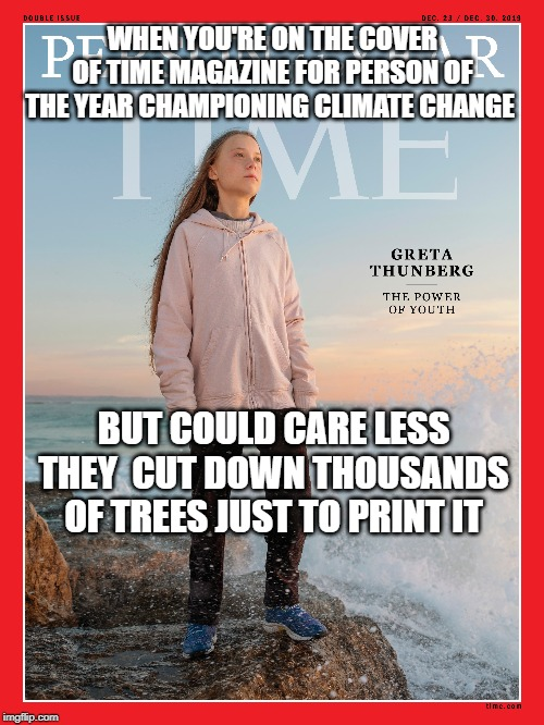 They're all such frauds ;) |  WHEN YOU'RE ON THE COVER OF TIME MAGAZINE FOR PERSON OF THE YEAR CHAMPIONING CLIMATE CHANGE; BUT COULD CARE LESS THEY  CUT DOWN THOUSANDS OF TREES JUST TO PRINT IT | image tagged in funny,greta thunberg | made w/ Imgflip meme maker