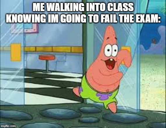 High school students be like |  ME WALKING INTO CLASS KNOWING IM GOING TO FAIL THE EXAM: | image tagged in patrick star,school | made w/ Imgflip meme maker