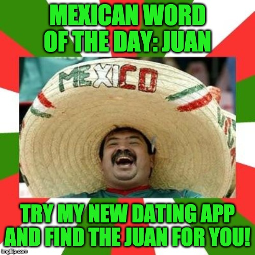 Mexican | MEXICAN WORD OF THE DAY: JUAN TRY MY NEW DATING APP AND FIND THE JUAN FOR YOU! | image tagged in mexican | made w/ Imgflip meme maker