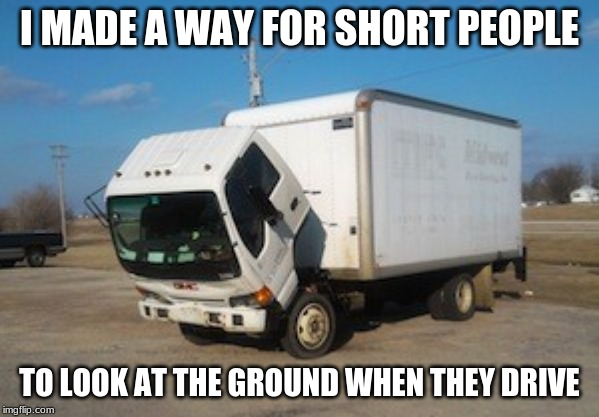 Okay Truck |  I MADE A WAY FOR SHORT PEOPLE; TO LOOK AT THE GROUND WHEN THEY DRIVE | image tagged in memes,okay truck | made w/ Imgflip meme maker
