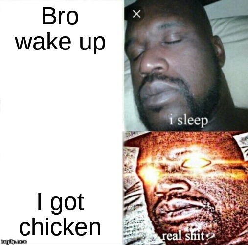 Sleeping Shaq |  Bro wake up; I got chicken | image tagged in memes,sleeping shaq | made w/ Imgflip meme maker