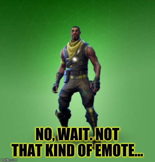 fortnite burger | NO, WAIT. NOT THAT KIND OF EMOTE... | image tagged in fortnite burger | made w/ Imgflip meme maker