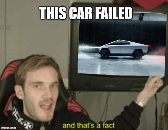 Tesla window failure |  THIS CAR FAILED | image tagged in and that's a fact,tesla,tesla truck,funny | made w/ Imgflip meme maker