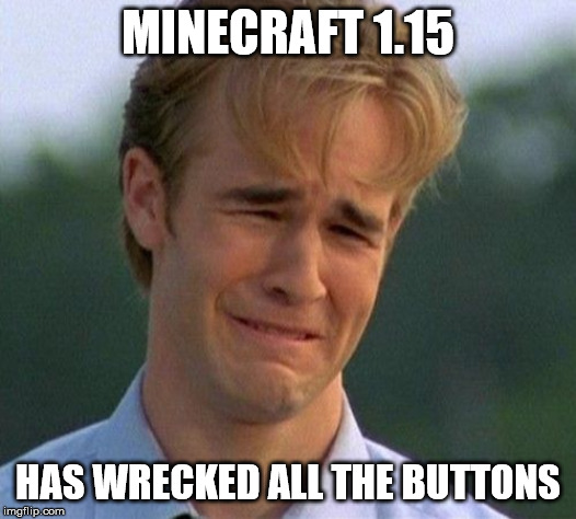 1.15 HAS REKT DA BUTTONZ! |  MINECRAFT 1.15; HAS WRECKED ALL THE BUTTONS | image tagged in memes,1990s first world problems,minecraft,meme,funny meme,gaming | made w/ Imgflip meme maker