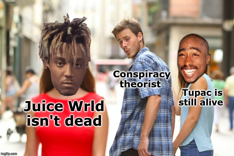 Distracted Boyfriend | Juice Wrld isn't dead Conspiracy theorist Tupac is still alive | image tagged in memes,distracted boyfriend | made w/ Imgflip meme maker
