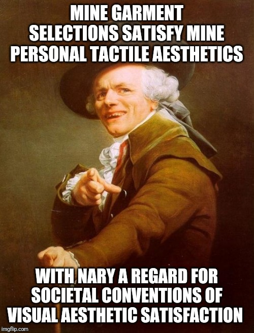 Joseph Ducreux | MINE GARMENT SELECTIONS SATISFY MINE PERSONAL TACTILE AESTHETICS WITH NARY A REGARD FOR SOCIETAL CONVENTIONS OF VISUAL AESTHETIC SATISFACTIO | image tagged in memes,joseph ducreux,i dress comfotably,i don't care how i look | made w/ Imgflip meme maker