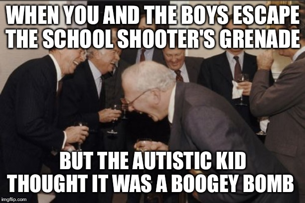 We won't be seeing him again |  WHEN YOU AND THE BOYS ESCAPE THE SCHOOL SHOOTER'S GRENADE; BUT THE AUTISTIC KID THOUGHT IT WAS A BOOGEY BOMB | image tagged in memes,autistic,laughing men in suits,school shooter,grenade | made w/ Imgflip meme maker