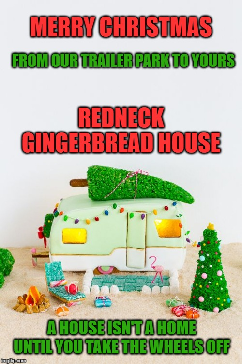 Merry Trailer Park Christmas. A shout out to Antsy McClain for the borrowed lyric. | REDNECK GINGERBREAD HOUSE A HOUSE ISN'T A HOME UNTIL YOU TAKE THE WHEELS OFF MERRY CHRISTMAS FROM OUR TRAILER PARK TO YOURS | image tagged in vintage trailer gingerbread house,memes,merry christmas,trailer park,happy holidays,gingerbread | made w/ Imgflip meme maker
