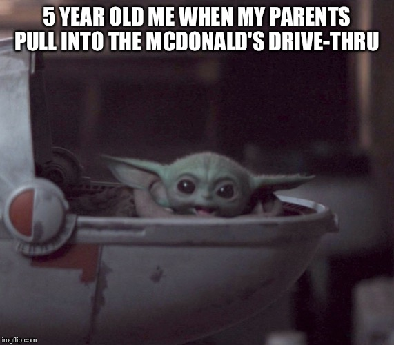 Excited Baby Yoda |  5 YEAR OLD ME WHEN MY PARENTS PULL INTO THE MCDONALD'S DRIVE-THRU | image tagged in excited baby yoda,mcdonalds,drive thru | made w/ Imgflip meme maker
