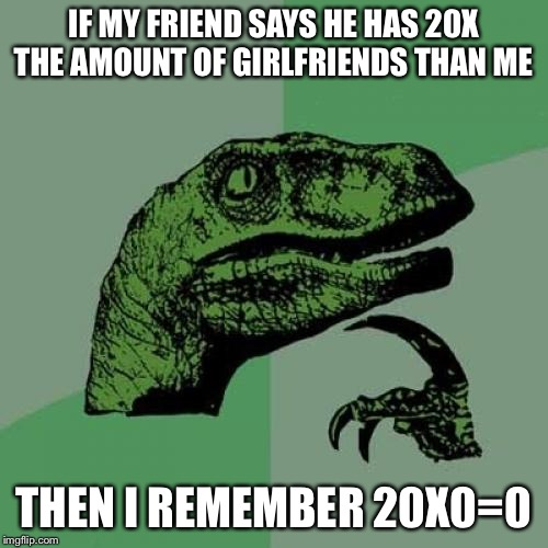 Philosoraptor |  IF MY FRIEND SAYS HE HAS 20X THE AMOUNT OF GIRLFRIENDS THAN ME; THEN I REMEMBER 20X0=0 | image tagged in memes,philosoraptor | made w/ Imgflip meme maker