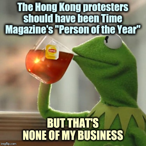 "Standing up to China, risking their lives for freedom, loving America |  The Hong Kong protesters should have been Time Magazine's ""Person of the Year""; BUT THAT'S NONE OF MY BUSINESS 