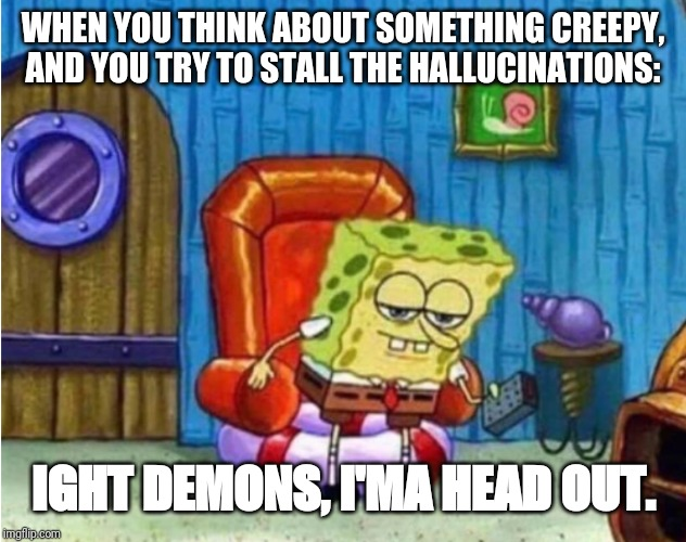 When your brain straight up trolls you. | WHEN YOU THINK ABOUT SOMETHING CREEPY, AND YOU TRY TO STALL THE HALLUCINATIONS: IGHT DEMONS, I'MA HEAD OUT. | image tagged in spongebob ight imma head out | made w/ Imgflip meme maker