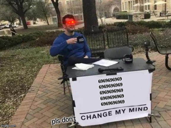 Change My Mind | 6969696969 6969696969 6969696969 6969696969 6969696969 pls don't | image tagged in memes,change my mind | made w/ Imgflip meme maker