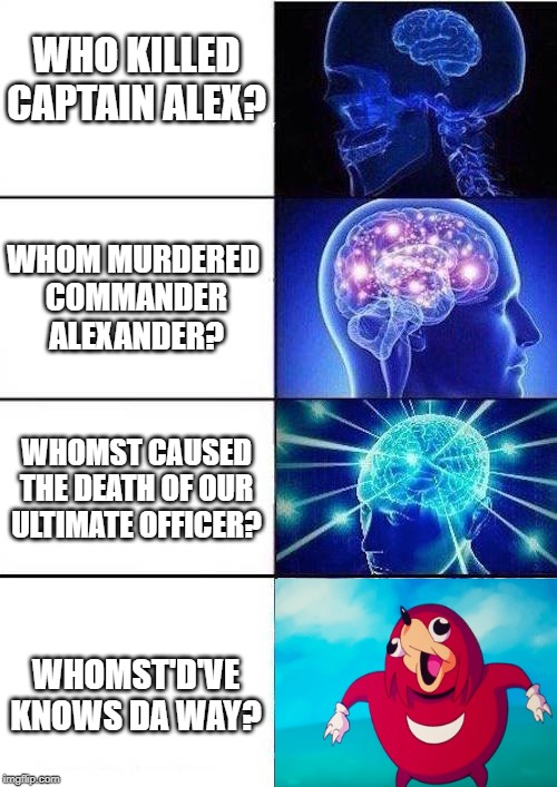 Expanding Brain (Ugandan edition) |  WHO KILLED CAPTAIN ALEX? WHOM MURDERED  COMMANDER ALEXANDER? WHOMST CAUSED THE DEATH OF OUR ULTIMATE OFFICER? WHOMST'D'VE KNOWS DA WAY? | image tagged in brain mind expanding,ugandan knuckles,do you know the way,do you know da wae | made w/ Imgflip meme maker