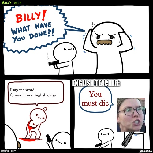 Billy, What Have You Done | I say the word funner in my English class You must die ENGLISH TEACHER: | image tagged in billy what have you done | made w/ Imgflip meme maker
