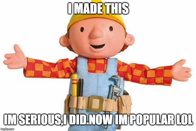 bob the builder | I MADE THIS IM SERIOUS,I DID.NOW IM POPULAR LOL | image tagged in bob the builder | made w/ Imgflip meme maker
