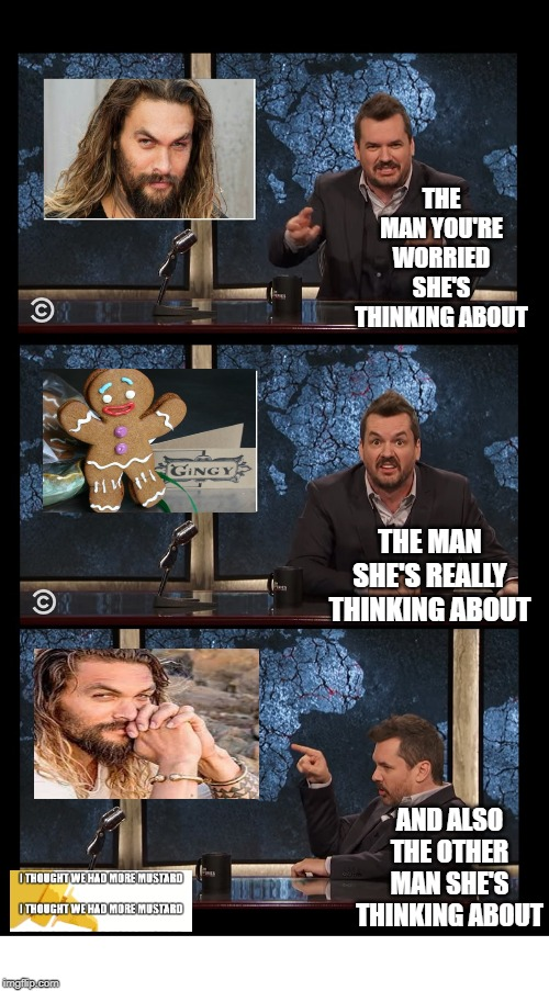 damn water thor | THE MAN YOU'RE WORRIED SHE'S THINKING ABOUT THE MAN SHE'S REALLY THINKING ABOUT AND ALSO THE OTHER MAN SHE'S THINKING ABOUT | image tagged in newscaster three panel jim jefferies blank | made w/ Imgflip meme maker