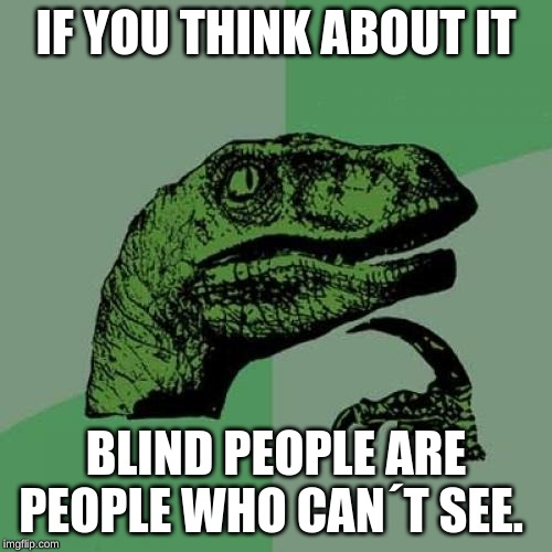 Philosoraptor Meme |  IF YOU THINK ABOUT IT; BLIND PEOPLE ARE PEOPLE WHO CAN´T SEE. | image tagged in memes,philosoraptor | made w/ Imgflip meme maker