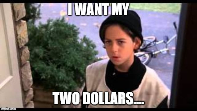 Better off dead paperboy | I WANT MY TWO DOLLARS.... | image tagged in better off dead paperboy | made w/ Imgflip meme maker