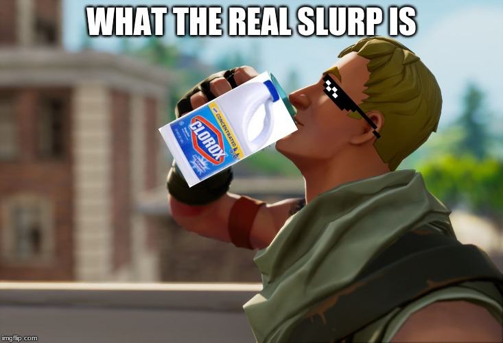 Clorox slurp | WHAT THE REAL SLURP IS | image tagged in fortnite the frog,memes | made w/ Imgflip meme maker