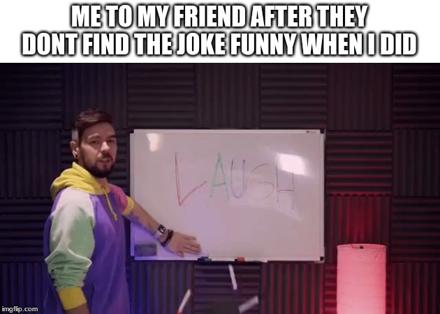 ME TO MY FRIEND AFTER THEY DONT FIND THE JOKE FUNNY WHEN I DID | image tagged in laugh | made w/ Imgflip meme maker