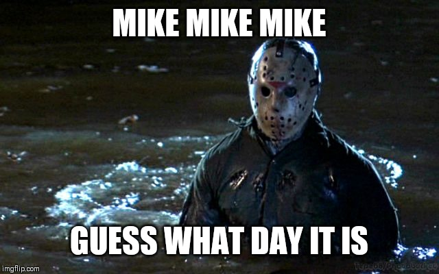 Friday the 13th | MIKE MIKE MIKE GUESS WHAT DAY IT IS | image tagged in jason voorhees,friday the 13th,jokes | made w/ Imgflip meme maker