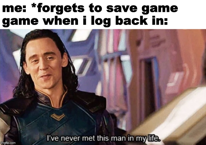 I Have Never Met This Man In My Life |  me: *forgets to save game game when i log back in: | image tagged in i have never met this man in my life,loki,nice guy loki,thor,thor ragnarok,memes | made w/ Imgflip meme maker