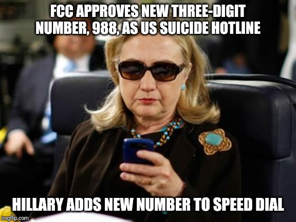 Hillary Clinton Cellphone | FCC APPROVES NEW THREE-DIGIT NUMBER, 988, AS US SUICIDE HOTLINE HILLARY ADDS NEW NUMBER TO SPEED DIAL | image tagged in memes,hillary clinton cellphone | made w/ Imgflip meme maker