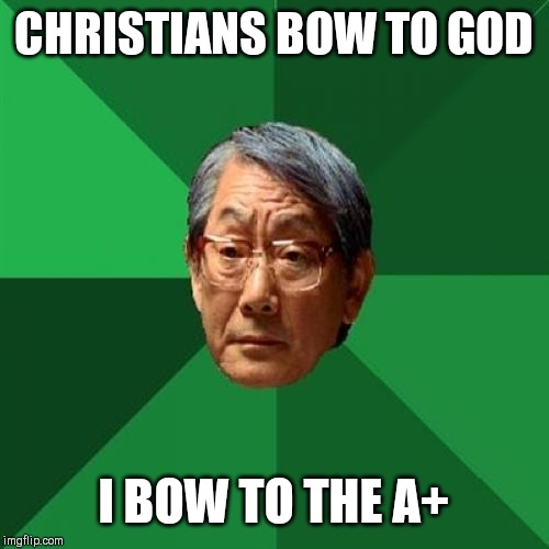 High Expectations Asian Father |  CHRISTIANS BOW TO GOD; I BOW TO THE A+ | image tagged in memes,high expectations asian father,funny,funny memes | made w/ Imgflip meme maker