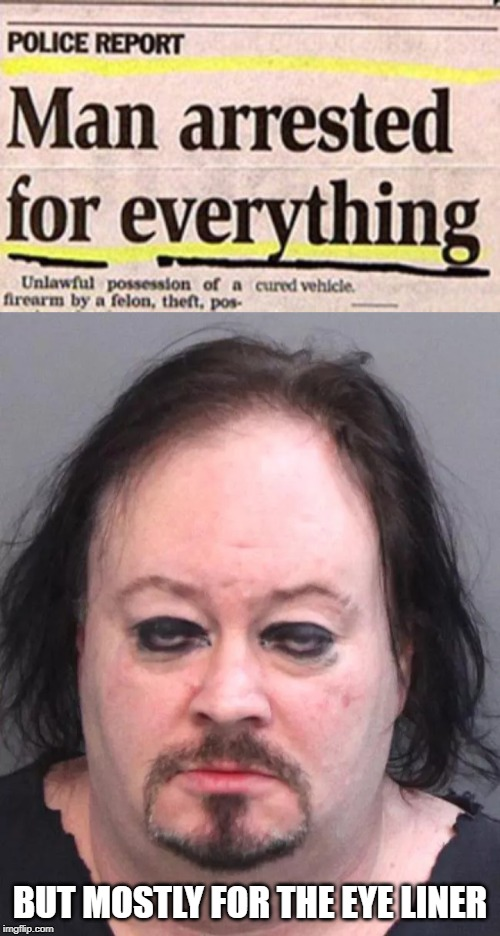 It's a mash-up of two unrelated images FYI | BUT MOSTLY FOR THE EYE LINER | image tagged in memes,man arrested for everything,mugshot,eye liner | made w/ Imgflip meme maker