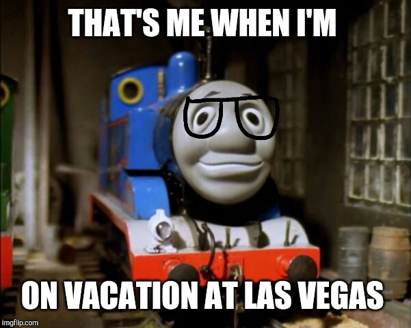 Chumpas on vacation | THAT'S ME WHEN I'M ON VACATION AT LAS VEGAS | image tagged in thomas the tank engine | made w/ Imgflip meme maker