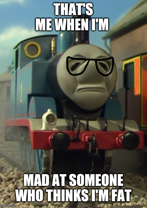 Chumpas hates being called fat! | THAT'S ME WHEN I'M MAD AT SOMEONE WHO THINKS I'M FAT | image tagged in thomas the tank engine | made w/ Imgflip meme maker