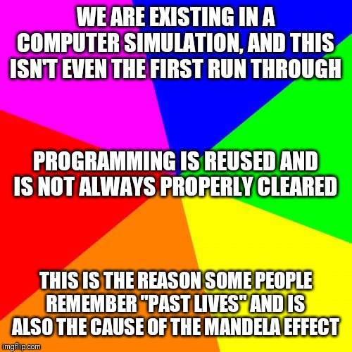 "Discuss |  WE ARE EXISTING IN A COMPUTER SIMULATION, AND THIS ISN'T EVEN THE FIRST RUN THROUGH; PROGRAMMING IS REUSED AND IS NOT ALWAYS PROPERLY CLEARED; THIS IS THE REASON SOME PEOPLE REMEMBER ""PAST LIVES"" AND IS ALSO THE CAUSE OF THE MANDELA EFFECT 