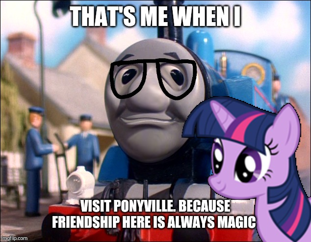 Chumpas visits ponyville | THAT'S ME WHEN I VISIT PONYVILLE. BECAUSE FRIENDSHIP HERE IS ALWAYS MAGIC | image tagged in thomas the tank engine,my little pony friendship is magic | made w/ Imgflip meme maker