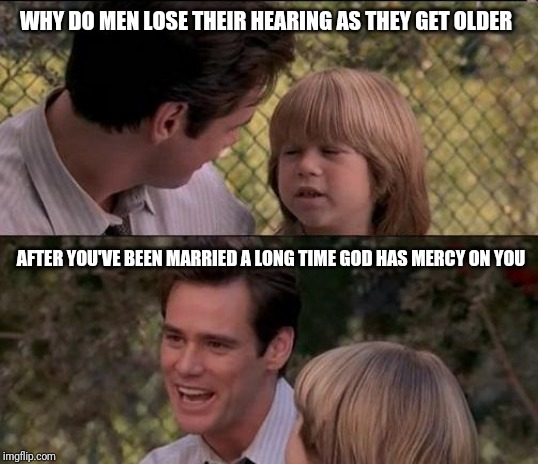 That's Just Something X Say | WHY DO MEN LOSE THEIR HEARING AS THEY GET OLDER AFTER YOU'VE BEEN MARRIED A LONG TIME GOD HAS MERCY ON YOU | image tagged in memes,thats just something x say | made w/ Imgflip meme maker