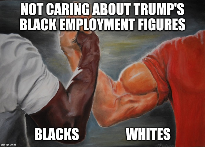 Predator Handshake |  NOT CARING ABOUT TRUMP'S BLACK EMPLOYMENT FIGURES; BLACKS                  WHITES | image tagged in predator handshake | made w/ Imgflip meme maker
