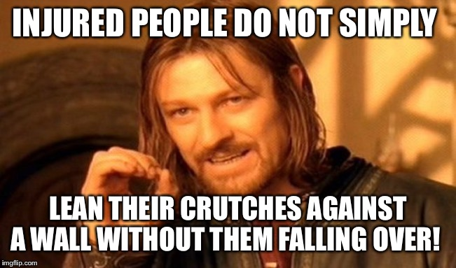 One Does Not Simply | INJURED PEOPLE DO NOT SIMPLY LEAN THEIR CRUTCHES AGAINST A WALL WITHOUT THEM FALLING OVER! | image tagged in memes,one does not simply,injury,injuries,barefoot,funny memes | made w/ Imgflip meme maker