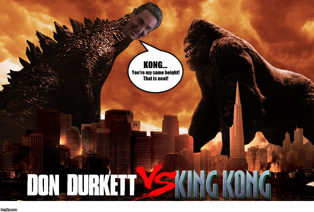 Don Durkett vs. King Kong | KONG... You're my same height! That is neat! | image tagged in godzilla,king kong,orange county,you're my same height,that is neat,harold ramis | made w/ Imgflip meme maker
