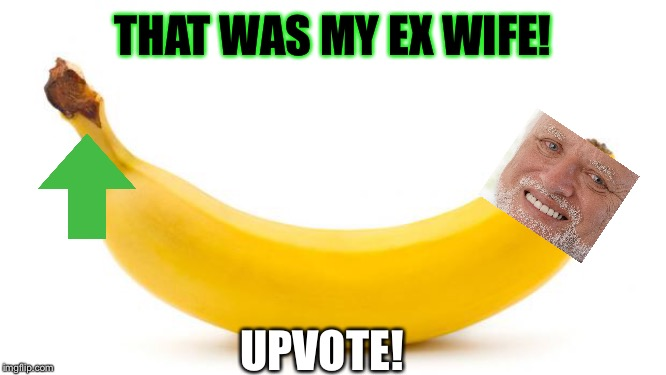 Banana | THAT WAS MY EX WIFE! UPVOTE! | image tagged in banana | made w/ Imgflip meme maker