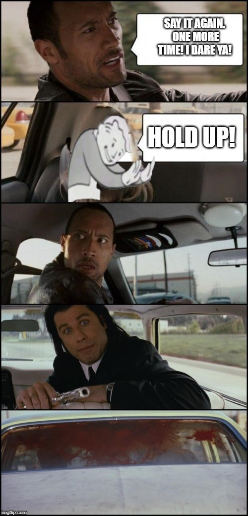 Enough already. |  SAY IT AGAIN.  ONE MORE TIME! I DARE YA! | image tagged in pulp fiction,the rock driving,hold up,funny meme,funny | made w/ Imgflip meme maker