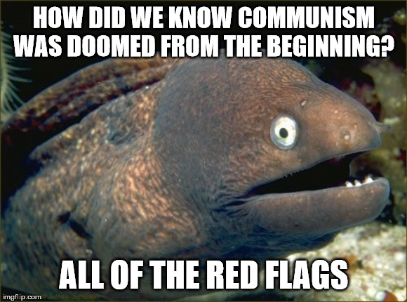 If only some of those leaders would trade a red flag for a white one |  HOW DID WE KNOW COMMUNISM WAS DOOMED FROM THE BEGINNING? ALL OF THE RED FLAGS | image tagged in memes,bad joke eel,stupid liberals,communism | made w/ Imgflip meme maker