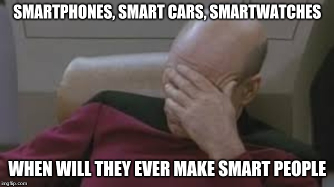 when will they ever make smart people??Check out all my other memes | SMARTPHONES, SMART CARS, SMARTWATCHES WHEN WILL THEY EVER MAKE SMART PEOPLE | image tagged in star trek,facepalm | made w/ Imgflip meme maker