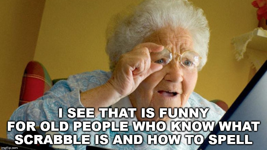 grandma computer | I SEE THAT IS FUNNY FOR OLD PEOPLE WHO KNOW WHAT SCRABBLE IS AND HOW TO SPELL | image tagged in grandma computer | made w/ Imgflip meme maker