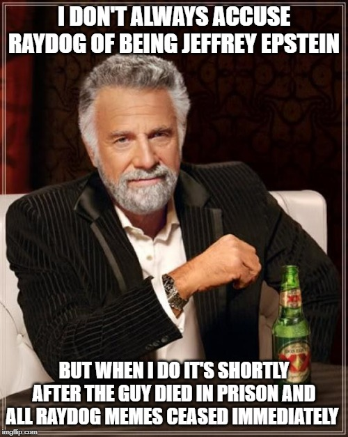 JEFFREY EPSTEIN DIES AROUND SAME TIME RAYDOG VANISHES FROM IMGFLIP - COINCIDENCE? |  I DON'T ALWAYS ACCUSE RAYDOG OF BEING JEFFREY EPSTEIN; BUT WHEN I DO IT'S SHORTLY AFTER THE GUY DIED IN PRISON AND ALL RAYDOG MEMES CEASED IMMEDIATELY | image tagged in memes,the most interesting man in the world,jeffrey epstein,raydog,fun | made w/ Imgflip meme maker
