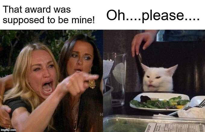 Woman Yelling At Cat Meme | That award was supposed to be mine! Oh....please.... | image tagged in memes,woman yelling at cat | made w/ Imgflip meme maker