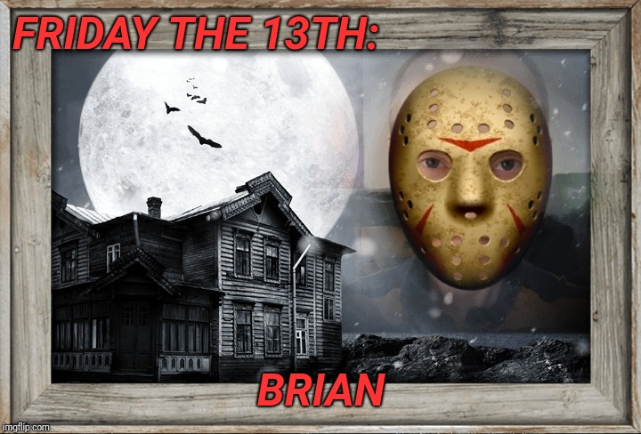 FRIDAY THE 13TH: BRIAN | image tagged in friday the 13th,brian | made w/ Imgflip meme maker